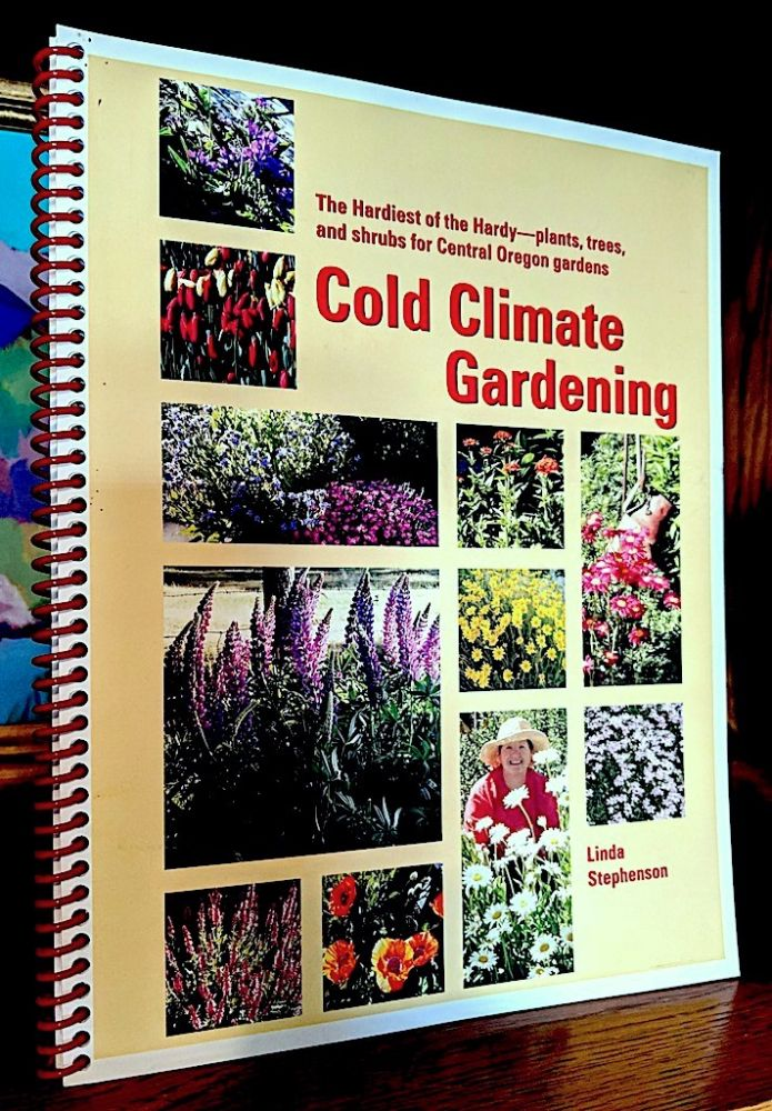Cold Climate Gardening. The Hardiest of the Hardy Plants, Trees, Shrubs for your Central Oregon Garden. Linda Stephenson.