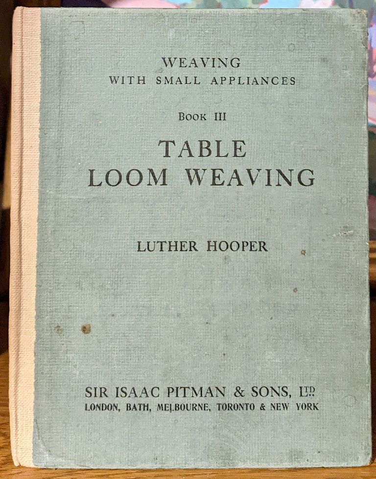 Weaving With Small Appliances. Book III The Table Loom. Luther Hooper.
