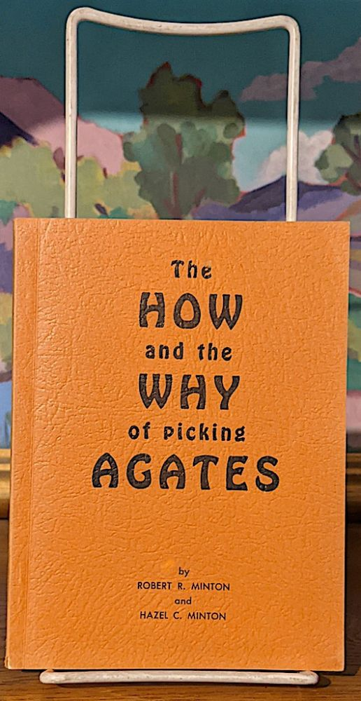 The How and the Why of Picking Agates. Robert R. Minton, Hazel C. Minton.