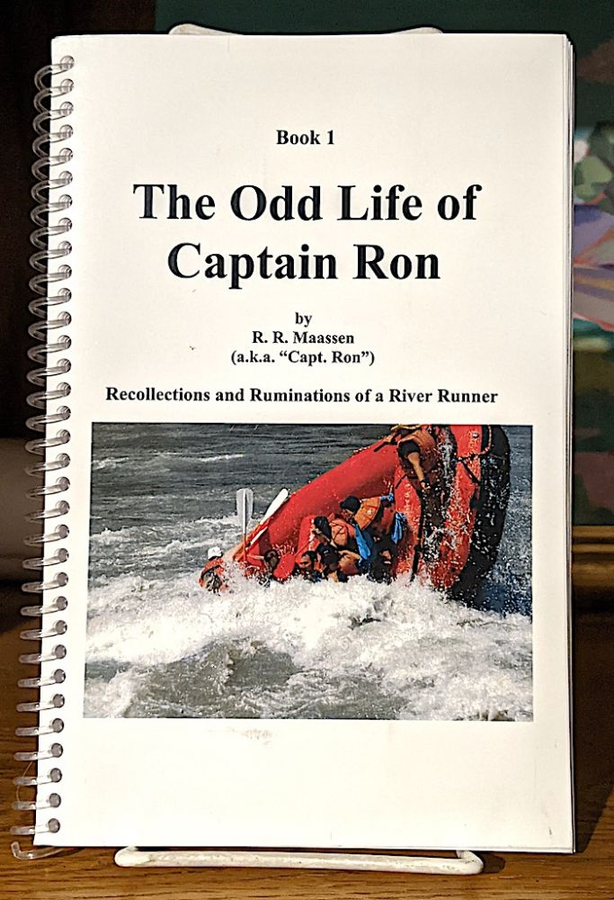 """The Odd Life of Captain Ron - Book 1. Recollections and Ruminations of a River Runner. R. R. Maassen, aka """"Capt. Ron"""""""