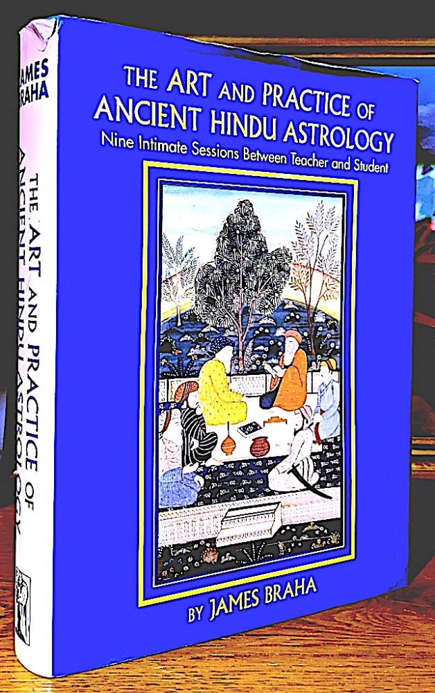 The Art and Practice of Ancient Hindu Astrology; Nine Intimate Sessions Between Teacher and Student. James Braha.
