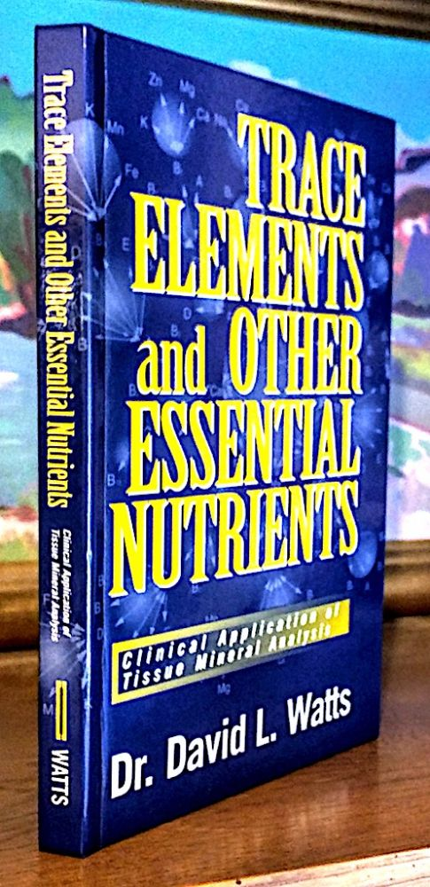 Trace Elements and Other Essential Nutrients. Clinical Application of Tissue Mineral Analysis. David L. Watts.