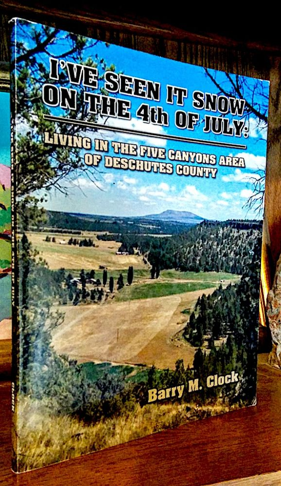 I've Seen it Snow on the 4th [ fourth ] of July: Living in the Five Canyons Area of Deschutes County. Barry M. Clock.