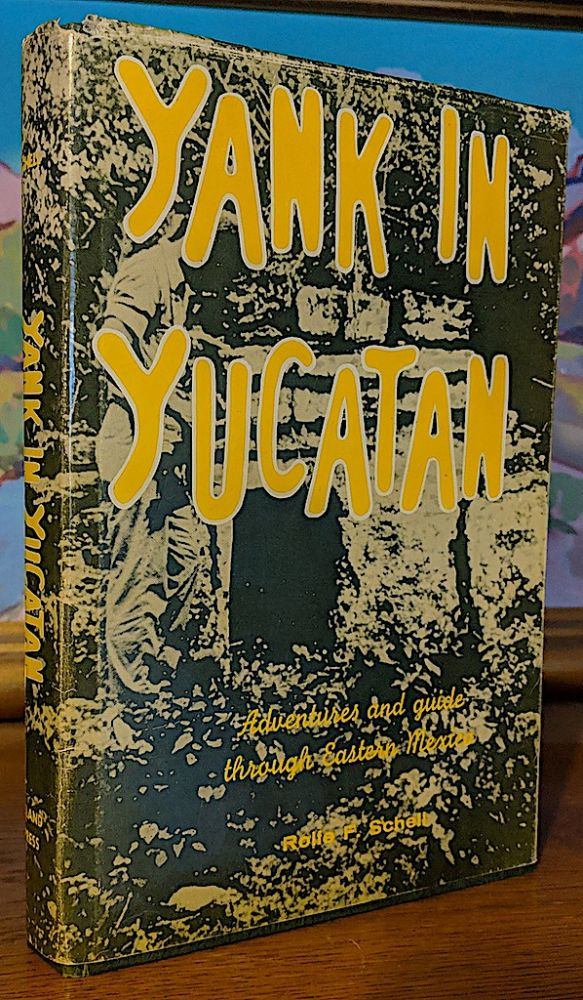 Yank in Yucatan. Adventures and Guide Through Eastern Mexico. Rolfe F. Schell, the author.