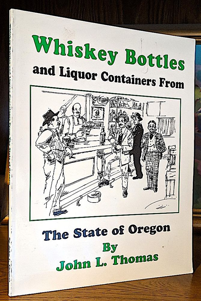 Whiskey Bottles and Liquor Containers From the State of Oregon. John L. Thomas.