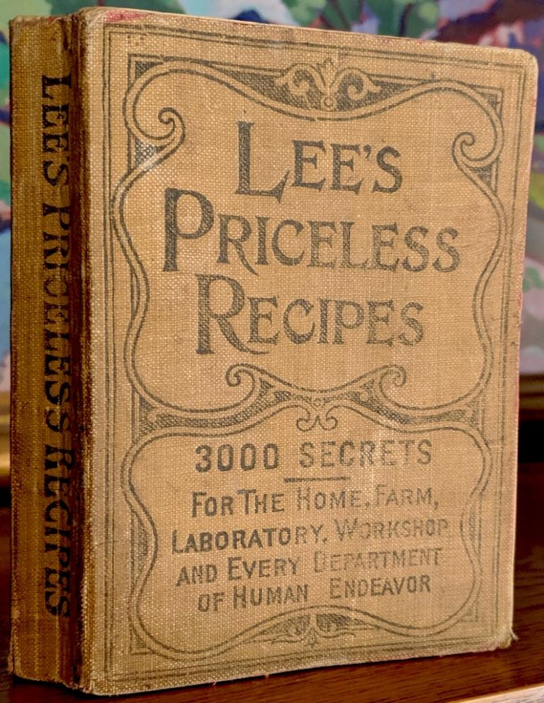 Lee's Priceless Recipes. A Valuable Collection of Tried Formulas and Simple Methods. Alphabetically Indexed. Dr. N. T. Oliver.