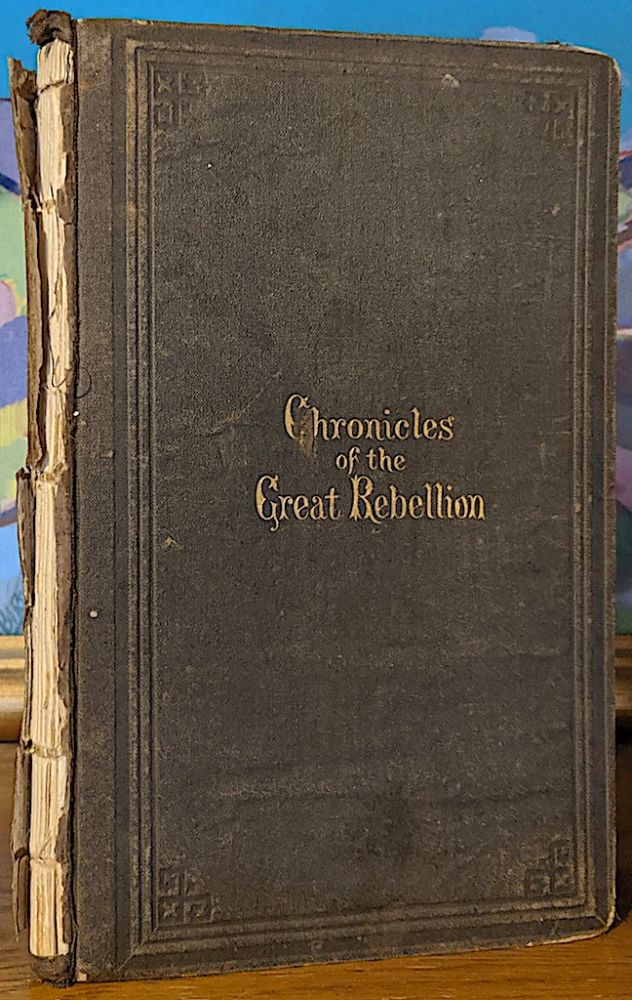 Chronicles of the Great Rebellion Against the United States of America. Being a Concise Record and Digest of the Events Connected with the Struggle--Civil, Political, military and naval--with the Dates, Victories, Losses and Results--Embracing the Period Between April 23, 1860m and October 31, 1865