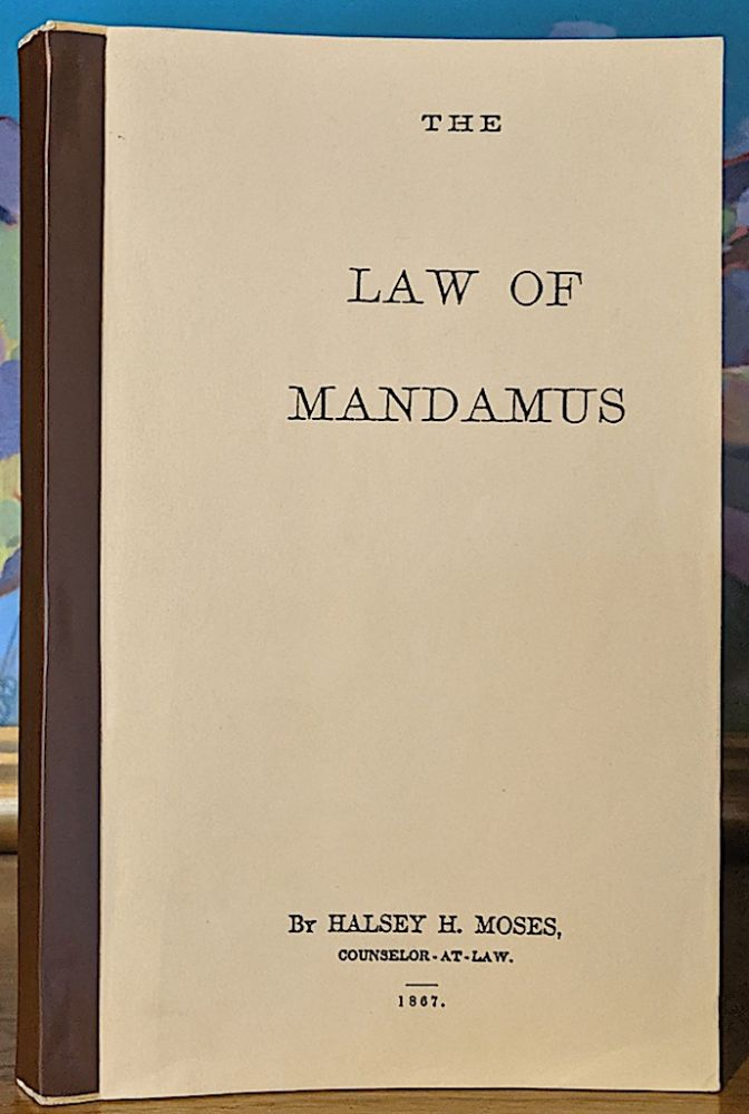 The Law of Mandamus and the Practice Connected with it, with an Appendix of Forms. Halsey H. Moses.