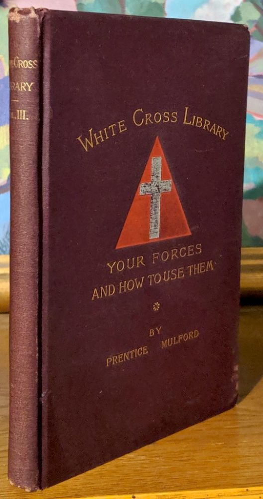 Your Forces and How to Use Them. White Cross Library. Consisting of the numbers issued in the White Cross Library from May, 1888, to May, 1889. Vol. III. Prentice Mulford.
