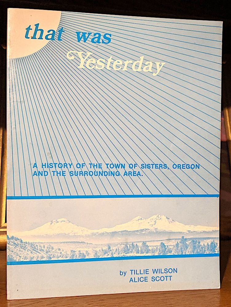 That Was Yesterday. A History of the Town of Sisters, oregon and the Surrounding Area. Tillie Wilson, Alice Scott.