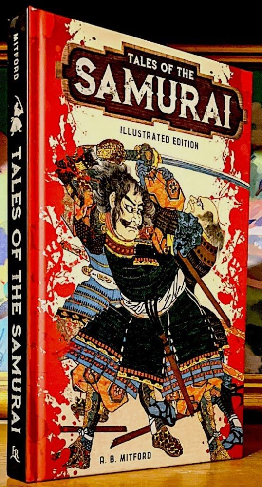 Tales of the Samurai. Illustrated Edition. -- Tales of the Samurai include these Stories: The Forty-Seven Ronin - Kazuma's Revenge - The Ghost of Sakura - The Vampire Cat of Nabeshima - The Prince and the Badger. A. B. Mitford.