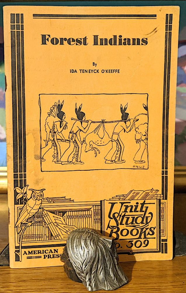 """Forest Indians. - Unit Study Book No. 309. whose familyfor four generations have known the Forest Indians Ida Ten Eyck O'Keefe. -- """"A native of Sun Prairie Wisconsin, who herself has made them a. life long study."""""""