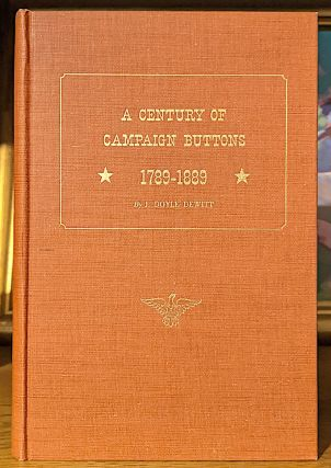 A Century of Campaign Buttons - 1789-1889. -- A Descriptive List of Medalets, Tokens, Buttons, Ferrotypes, and Other Lapel Devices Relating to the National Political Campaigns in the United States...