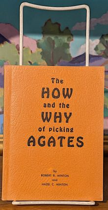The How and the Why of Picking Agates. Robert R. Minton, Hazel C. Minton