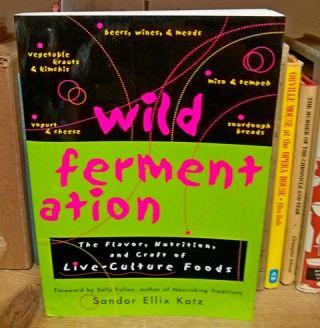 Wild Fermentation. The Flavor, Nutrition, and Craft of Live-Culture Foods. Sandor Ellix Katz.