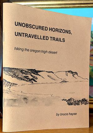 Unobscured Horizons, Untraveled Trails. Hiking the Oregon High Desert. Bruce Hayse