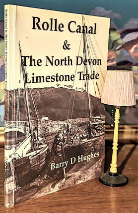 Rolle Canal & The North Devon Limestone Trade; Devon. Barry D. Hughes