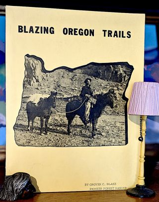 Blazing Oregon Trails. Grover C. Blake Pioneer Forest Ranger