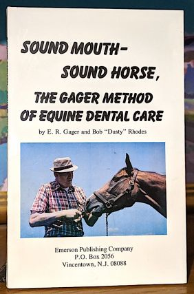 "Sound Mouth-Sound Horse, The Gage Method of Equine Dental Care. E. R. Gager, Bob ""Dusty"" Rhodes"