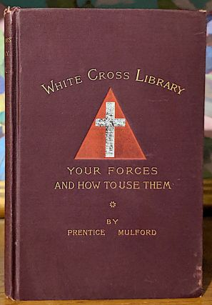 Your Forces and How to Use Them. White Cross Library. Consisting of the numbers issued in the White Cross Library from May, 1888, to May, 1889. Vol. III