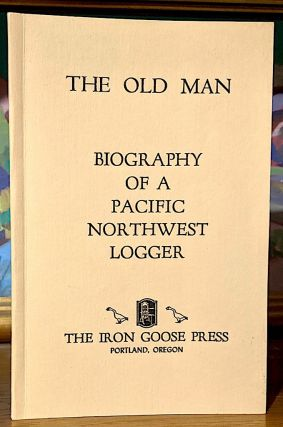 The Old Man. Biography of a Pacific Northwest Logger (Charles Edwin Banister: Born Oct. 5, 1876;...