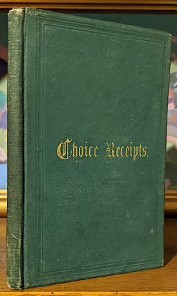 Choice Receipts Selected From the Best Manuscript Authorities. Published for the Benefit of the...